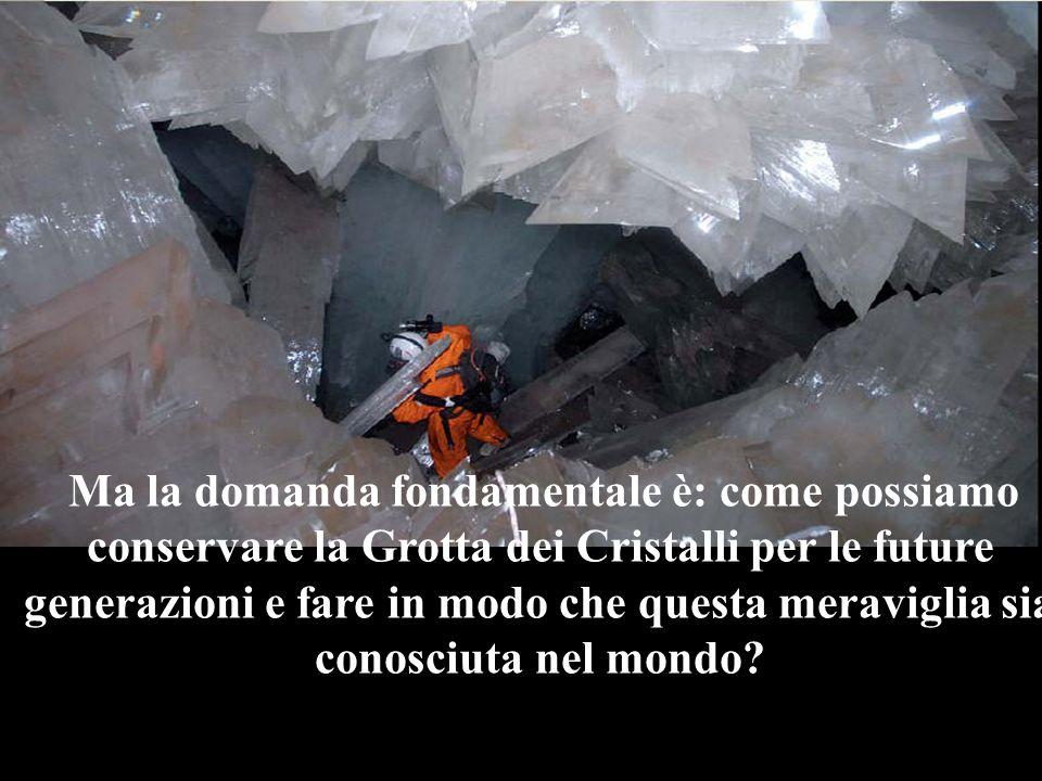 Ma la domanda fondamentale è: come possiamo conservare la Grotta dei Cristalli per le future generazioni e fare in modo che questa meraviglia sia conosciuta nel mondo