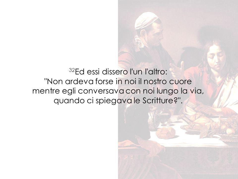 32Ed essi dissero l un l altro: Non ardeva forse in noi il nostro cuore mentre egli conversava con noi lungo la via, quando ci spiegava le Scritture .