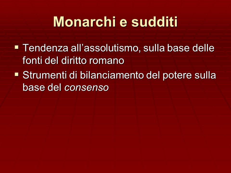 Monarchi e sudditi Tendenza all'assolutismo, sulla base delle fonti del diritto romano.