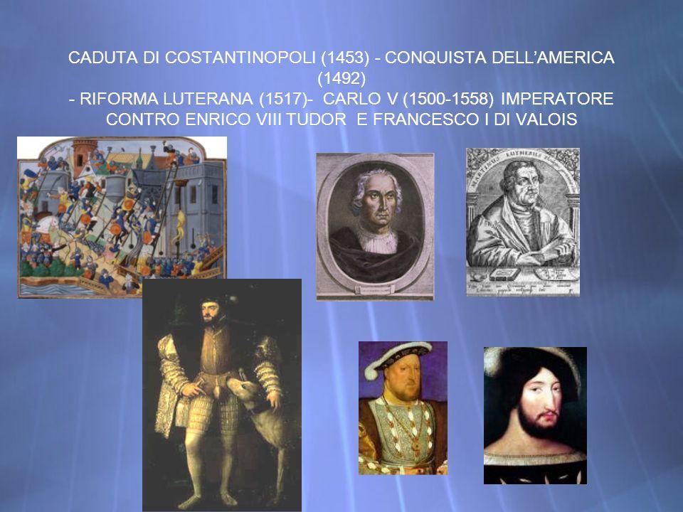 CADUTA DI COSTANTINOPOLI (1453) - CONQUISTA DELL'AMERICA (1492) - RIFORMA LUTERANA (1517)- CARLO V (1500-1558) IMPERATORE CONTRO ENRICO VIII TUDOR E FRANCESCO I DI VALOIS