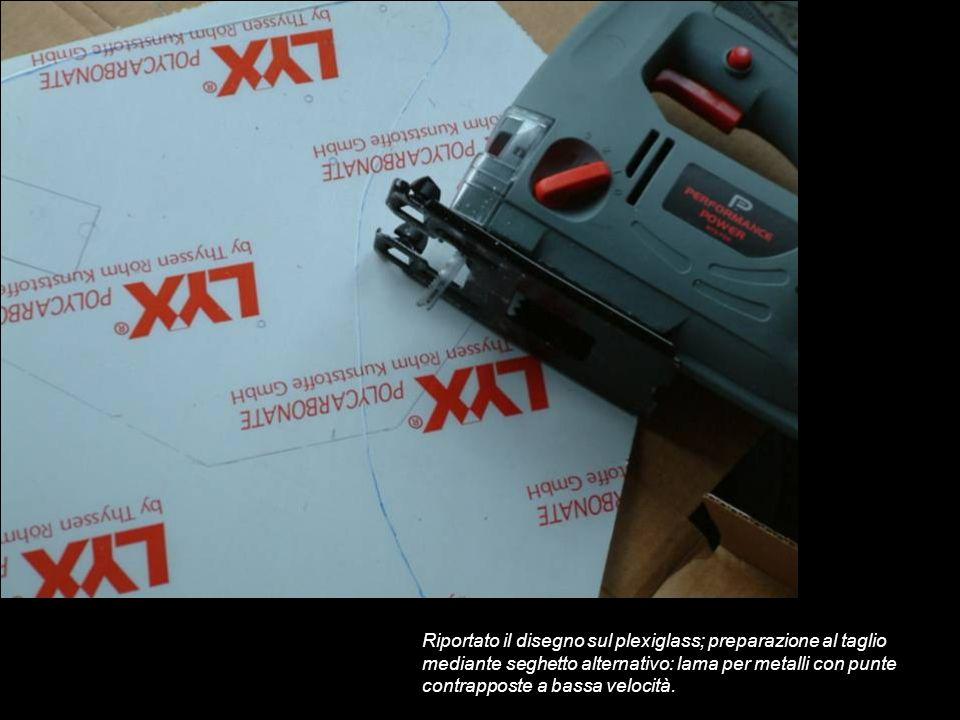 Riportato il disegno sul plexiglass; preparazione al taglio mediante seghetto alternativo: lama per metalli con punte contrapposte a bassa velocità.