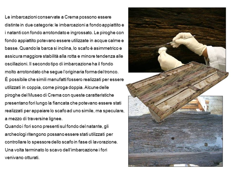 Le imbarcazioni conservate a Crema possono essere distinte in due categorie: le imbarcazioni a fondo appiattito e i natanti con fondo arrotondato e ingrossato. Le piroghe con fondo appiattito potevano essere utilizzate in acque calme e basse. Quando la barca si inclina, lo scafo è asimmetrico e assicura maggiore stabilità alla rotta e minore tendenza alle oscillazioni. Il secondo tipo di imbarcazione ha il fondo molto arrotondato che segue l'originaria forma del tronco.