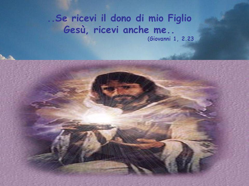 ..Se ricevi il dono di mio Figlio Gesù, ricevi anche me..