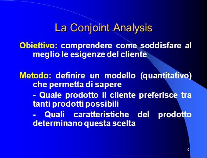 La Conjoint Analysis Obiettivo: comprendere come soddisfare al meglio le esigenze del cliente.
