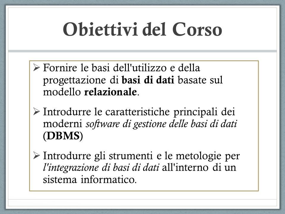 Obiettivi del Corso Fornire le basi dell utilizzo e della progettazione di basi di dati basate sul modello relazionale.
