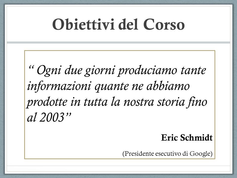 Obiettivi del Corso Ogni due giorni produciamo tante informazioni quante ne abbiamo prodotte in tutta la nostra storia fino al 2003