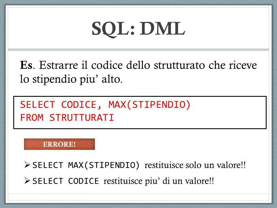 SQL: DML Es. Estrarre il codice dello strutturato che riceve lo stipendio piu' alto. SELECT CODICE, MAX(STIPENDIO)