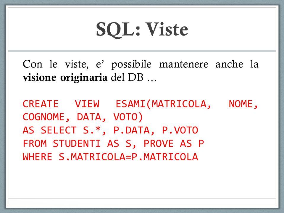 SQL: Viste Con le viste, e' possibile mantenere anche la visione originaria del DB … CREATE VIEW ESAMI(MATRICOLA, NOME, COGNOME, DATA, VOTO)