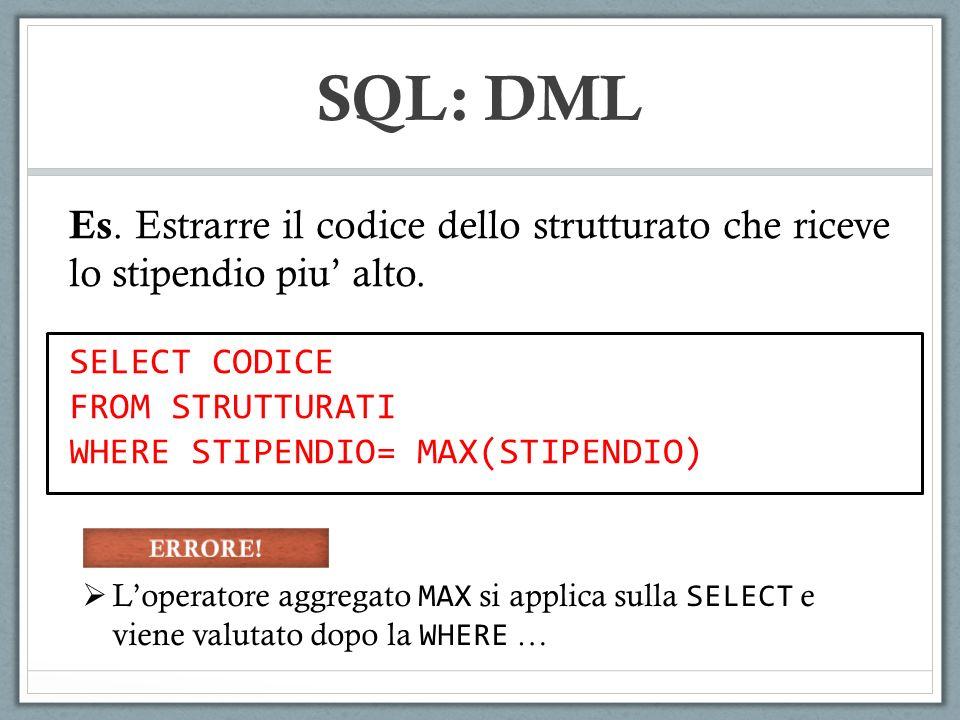 SQL: DML Es. Estrarre il codice dello strutturato che riceve lo stipendio piu' alto. SELECT CODICE.