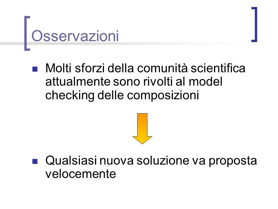 Osservazioni Molti sforzi della comunità scientifica attualmente sono rivolti al model checking delle composizioni.