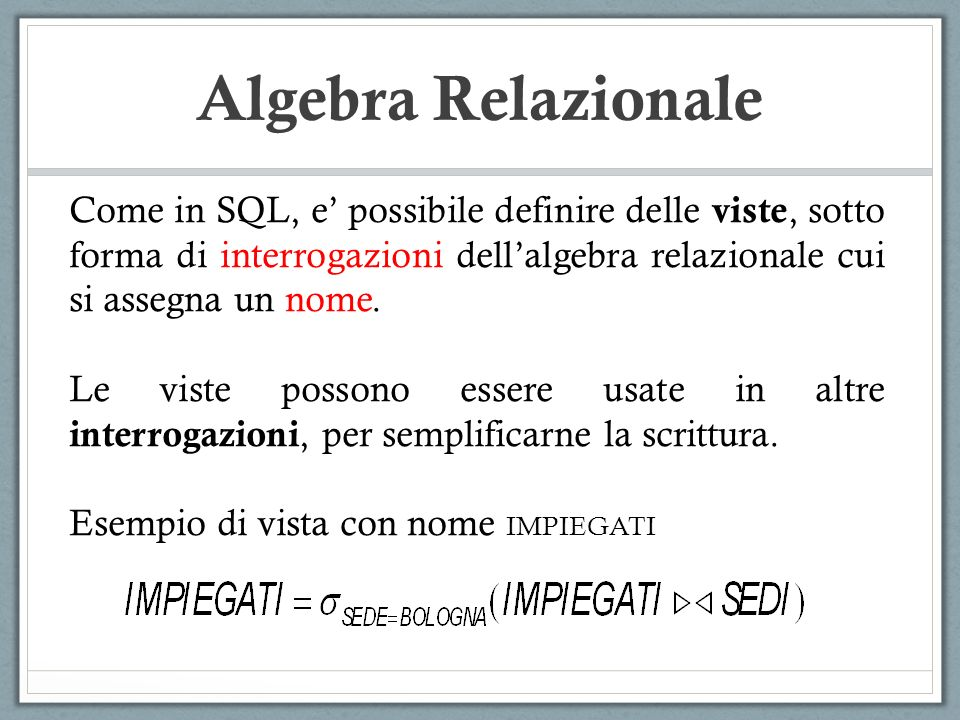 Algebra Relazionale Come in SQL, e' possibile definire delle viste, sotto forma di interrogazioni dell'algebra relazionale cui si assegna un nome.