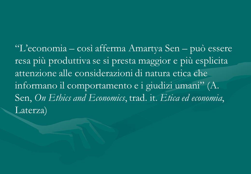 L'economia – così afferma Amartya Sen – può essere resa più produttiva se si presta maggior e più esplicita attenzione alle considerazioni di natura etica che informano il comportamento e i giudizi umani (A.