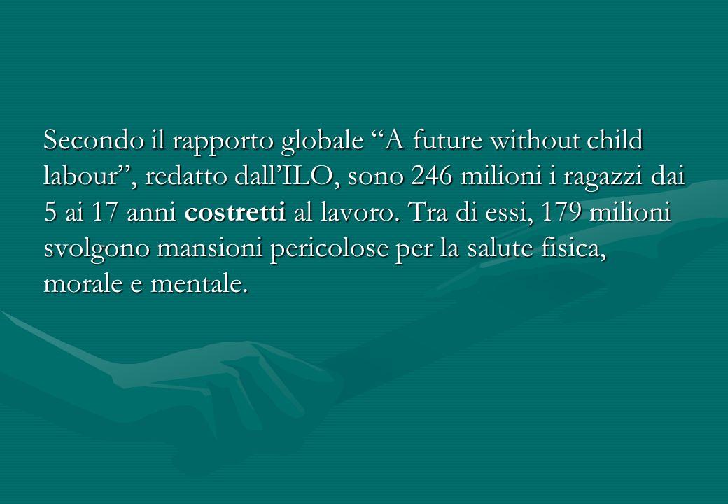 Secondo il rapporto globale A future without child labour , redatto dall'ILO, sono 246 milioni i ragazzi dai 5 ai 17 anni costretti al lavoro.