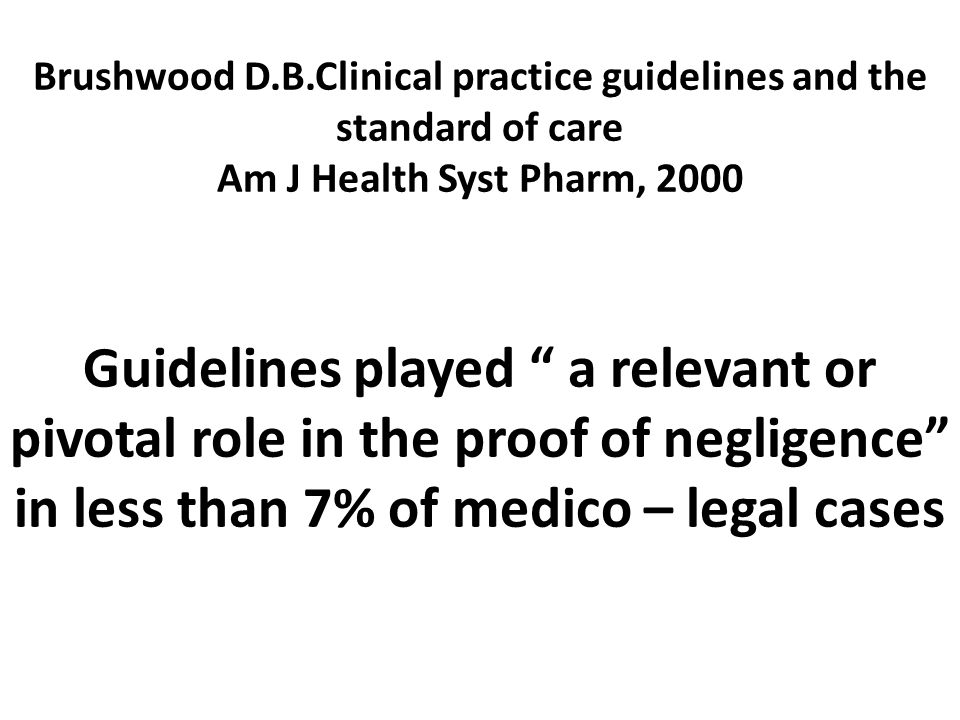 Brushwood D.B.Clinical practice guidelines and the standard of care Am J Health Syst Pharm, 2000 Guidelines played a relevant or pivotal role in the proof of negligence in less than 7% of medico – legal cases
