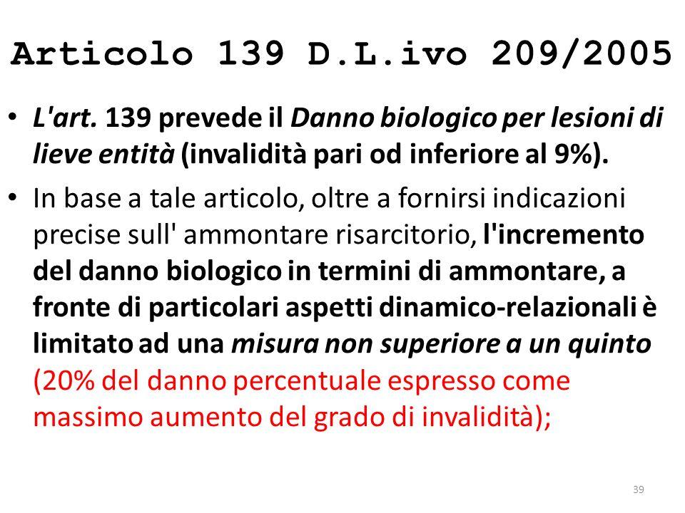 Articolo 139 D.L.ivo 209/2005 L art. 139 prevede il Danno biologico per lesioni di lieve entità (invalidità pari od inferiore al 9%).