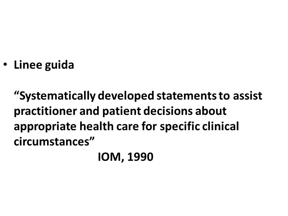 Linee guida Systematically developed statements to assist practitioner and patient decisions about appropriate health care for specific clinical circumstances IOM, 1990