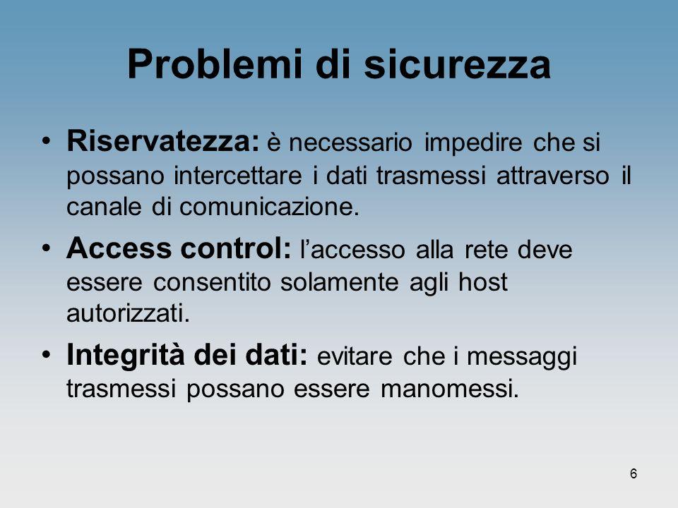 Problemi di sicurezza Riservatezza: è necessario impedire che si possano intercettare i dati trasmessi attraverso il canale di comunicazione.
