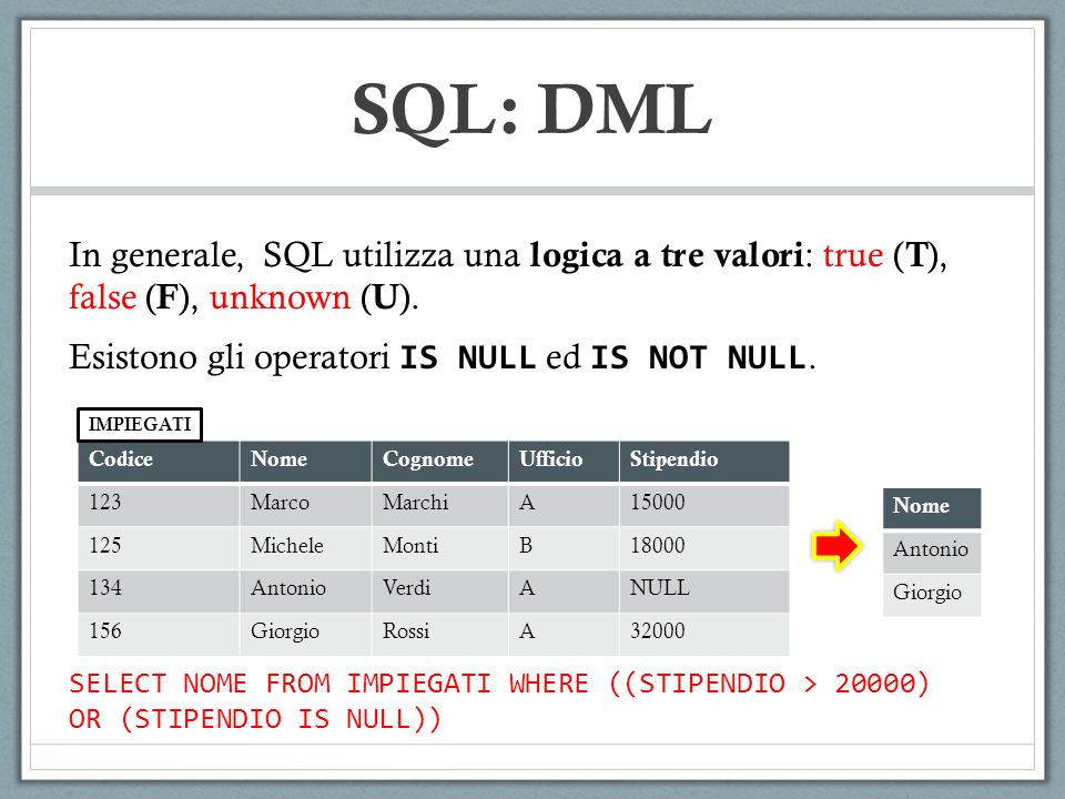 SQL: DML In generale, SQL utilizza una logica a tre valori: true (T), false (F), unknown (U). Esistono gli operatori IS NULL ed IS NOT NULL.