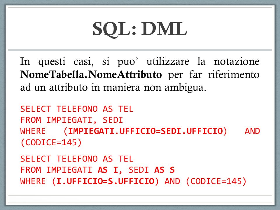 SQL: DML In questi casi, si puo' utilizzare la notazione NomeTabella.NomeAttributo per far riferimento ad un attributo in maniera non ambigua.