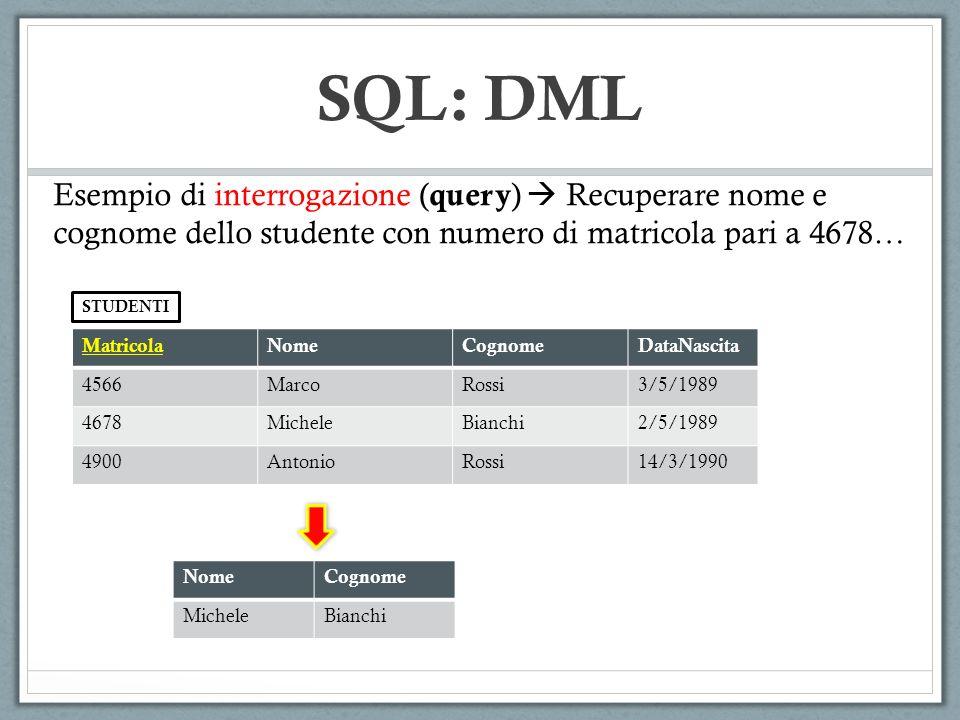 SQL: DML Esempio di interrogazione (query)  Recuperare nome e cognome dello studente con numero di matricola pari a 4678…