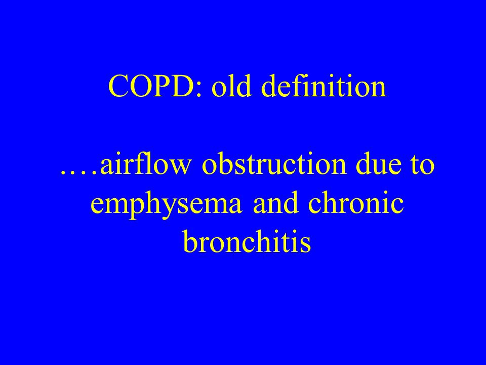 COPD: old definition .…airflow obstruction due to emphysema and chronic bronchitis