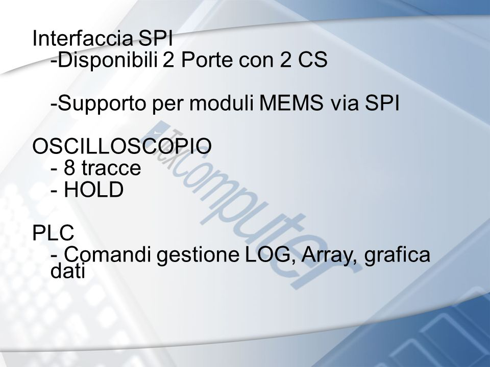 Interfaccia SPI -Disponibili 2 Porte con 2 CS. -Supporto per moduli MEMS via SPI. OSCILLOSCOPIO. - 8 tracce.