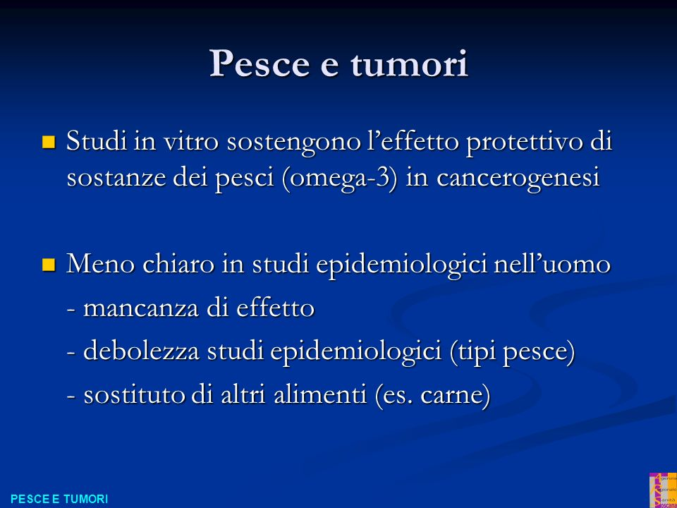 Pesce e tumori Studi in vitro sostengono l'effetto protettivo di sostanze dei pesci (omega-3) in cancerogenesi.