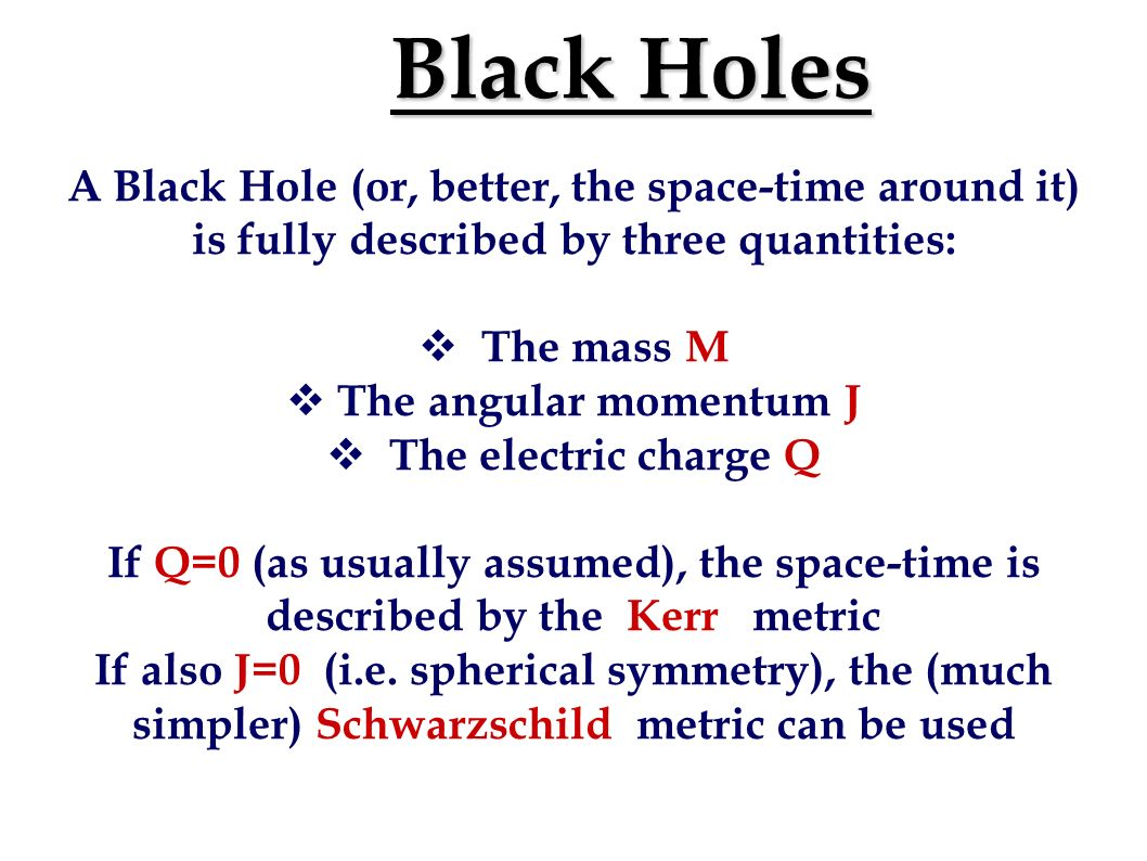 Black Holes A Black Hole (or, better, the space-time around it) is fully described by three quantities: