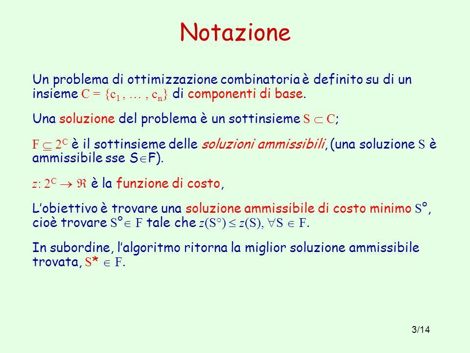Notazione Un problema di ottimizzazione combinatoria è definito su di un insieme C = {c1 , … , cn} di componenti di base.