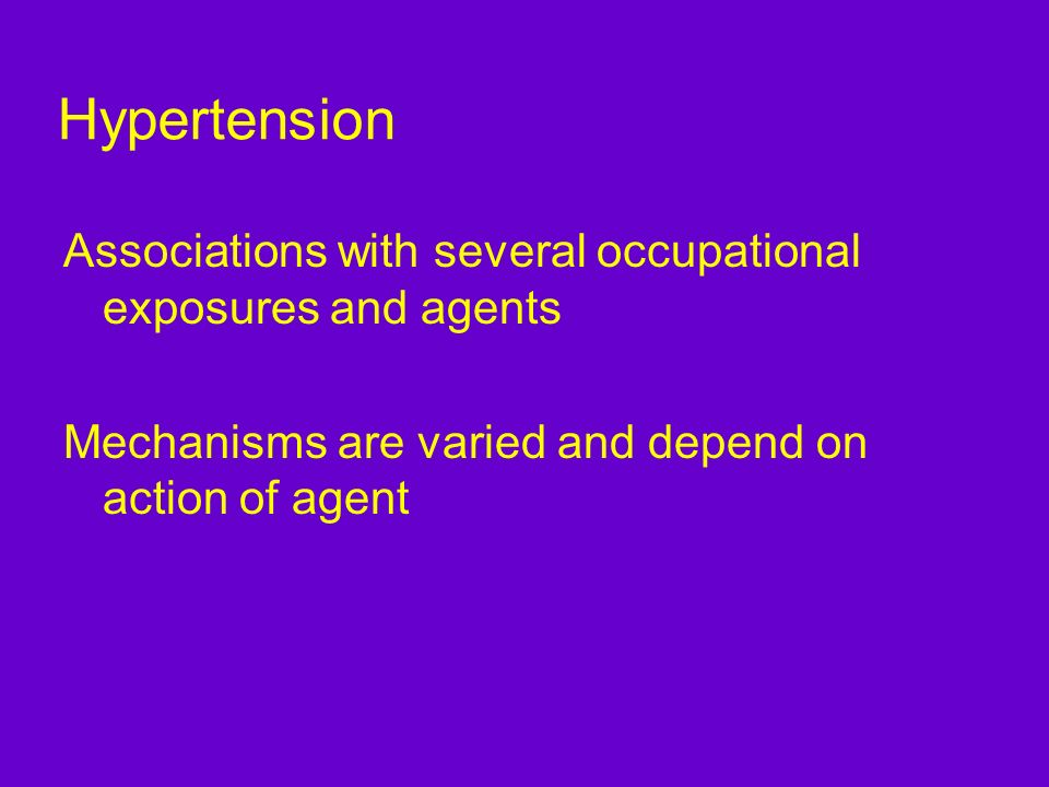 Hypertension Associations with several occupational exposures and agents. Mechanisms are varied and depend on action of agent.