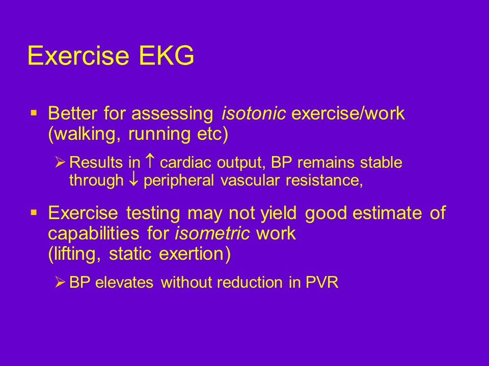 Exercise EKG Better for assessing isotonic exercise/work (walking, running etc)