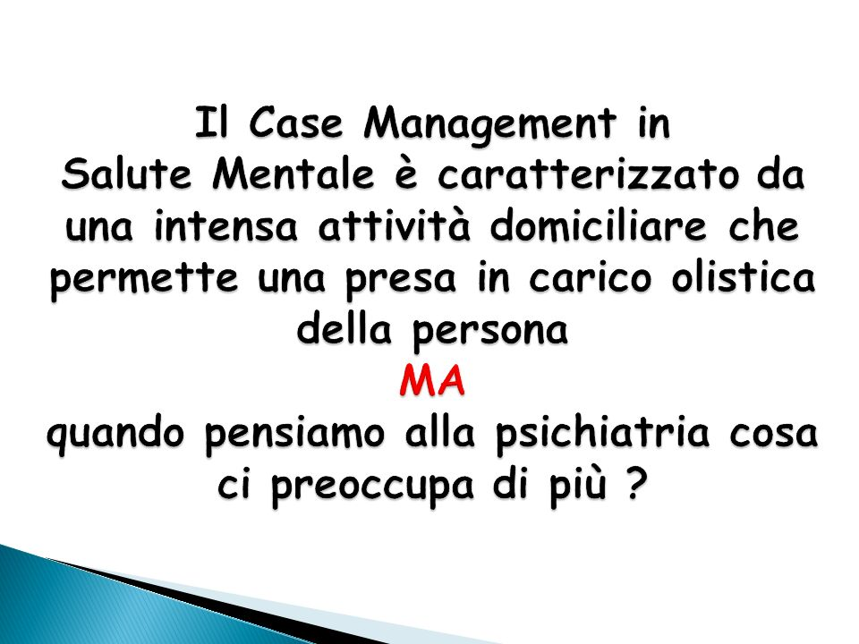 Il Case Management in Salute Mentale è caratterizzato da una intensa attività domiciliare che permette una presa in carico olistica della persona MA quando pensiamo alla psichiatria cosa ci preoccupa di più