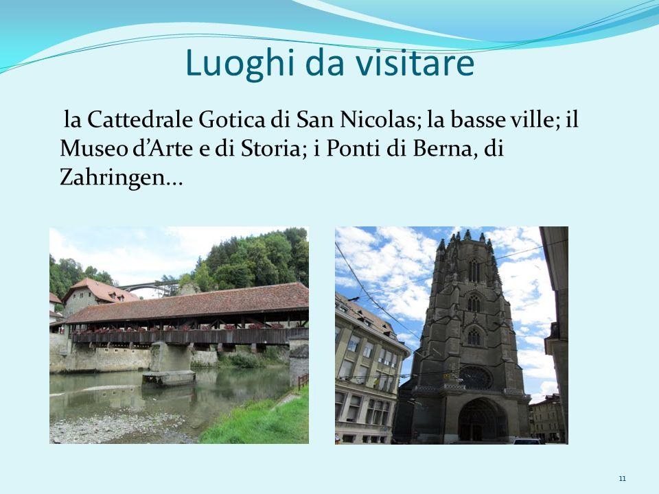 Luoghi da visitare la Cattedrale Gotica di San Nicolas; la basse ville; il Museo d'Arte e di Storia; i Ponti di Berna, di Zahringen...