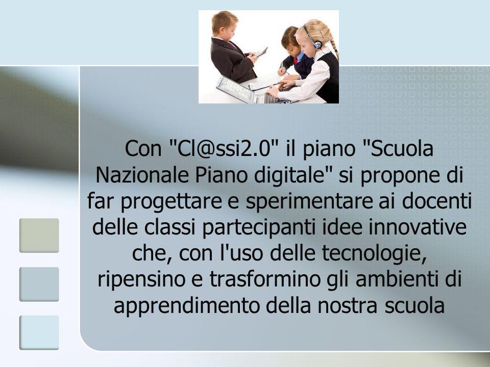 Con Cl@ssi2.0 il piano Scuola Nazionale Piano digitale si propone di far progettare e sperimentare ai docenti delle classi partecipanti idee innovative che, con l uso delle tecnologie, ripensino e trasformino gli ambienti di apprendimento della nostra scuola