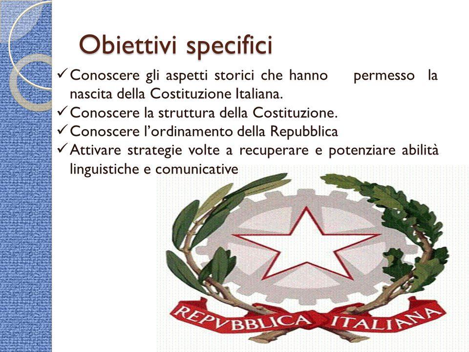 Obiettivi specifici Conoscere gli aspetti storici che hanno permesso la nascita della Costituzione Italiana.