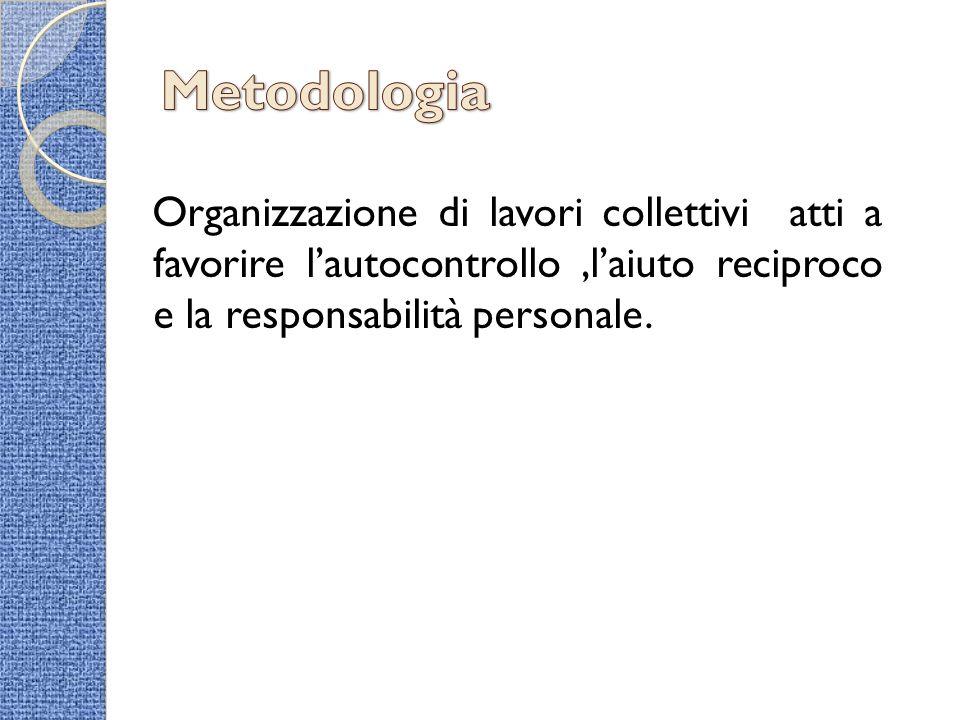 Metodologia Organizzazione di lavori collettivi atti a favorire l'autocontrollo ,l'aiuto reciproco e la responsabilità personale.