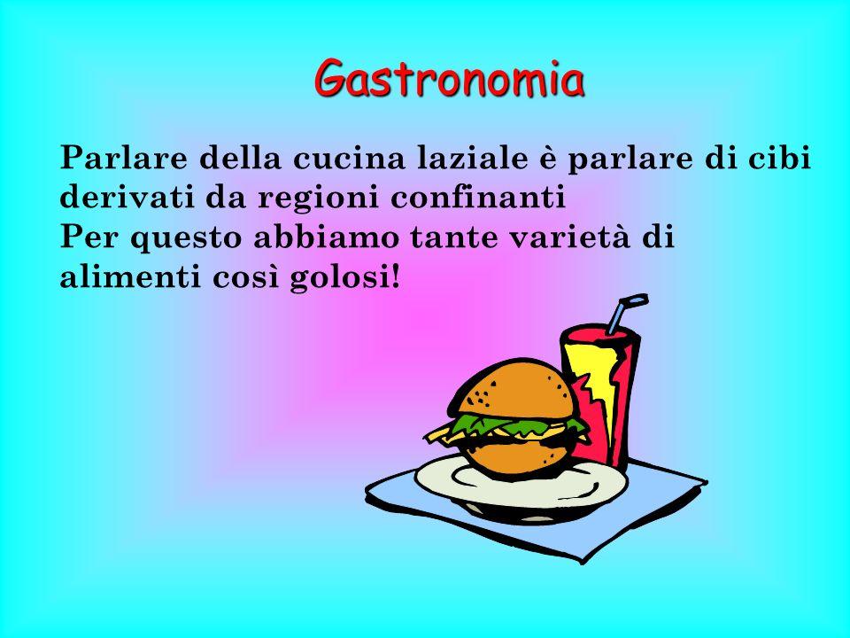Gastronomia Parlare della cucina laziale è parlare di cibi derivati da regioni confinanti.