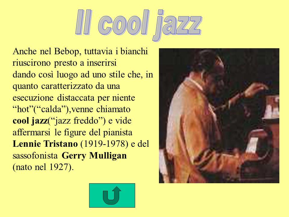 Il cool jazz Anche nel Bebop, tuttavia i bianchi riuscirono presto a inserirsi. dando così luogo ad uno stile che, in quanto caratterizzato da una.