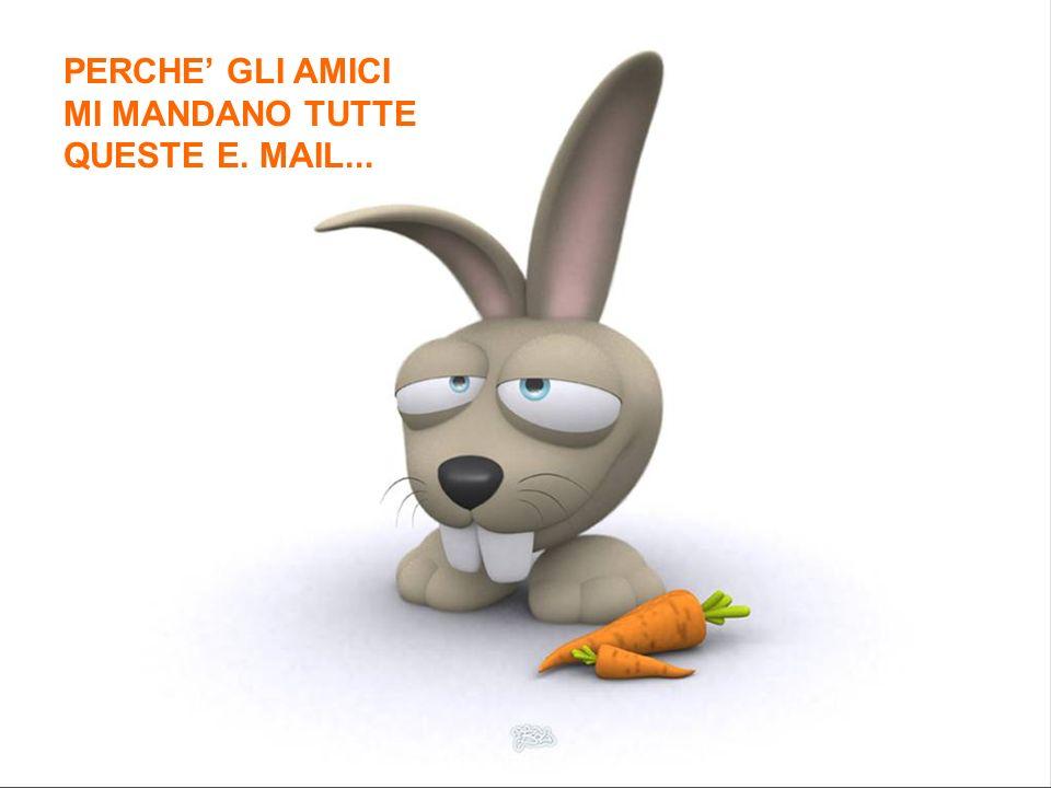 PERCHE' GLI AMICI MI MANDANO TUTTE QUESTE E. MAIL...