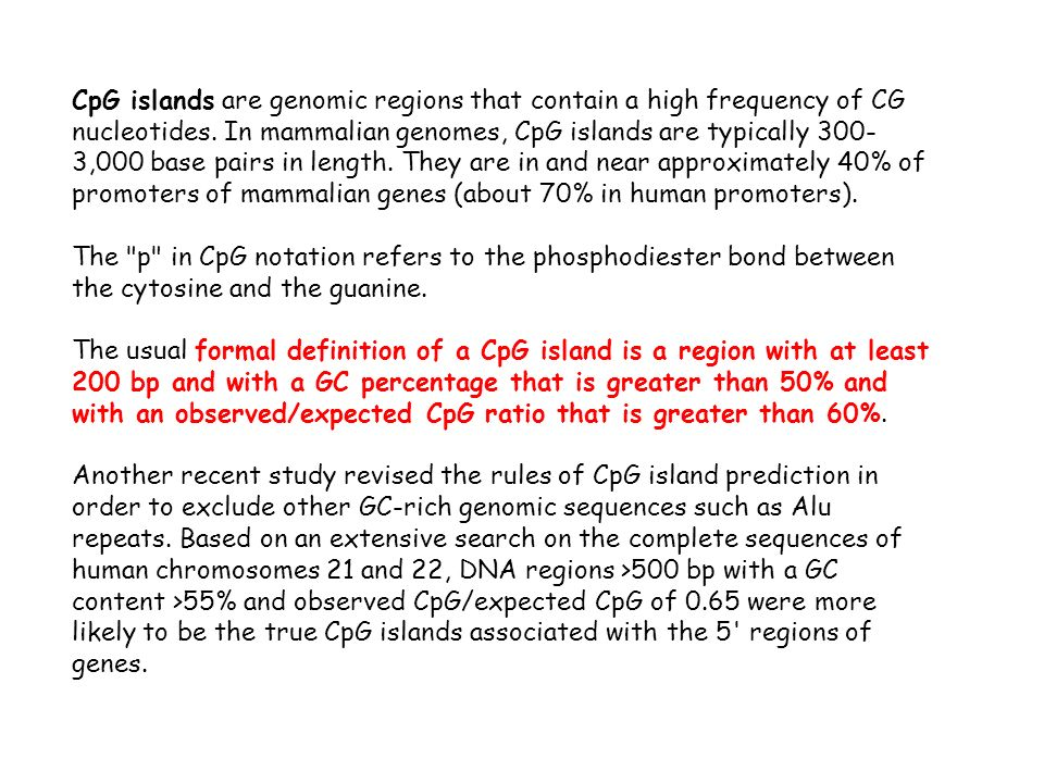 CpG islands are genomic regions that contain a high frequency of CG nucleotides. In mammalian genomes, CpG islands are typically 300-3,000 base pairs in length. They are in and near approximately 40% of promoters of mammalian genes (about 70% in human promoters).