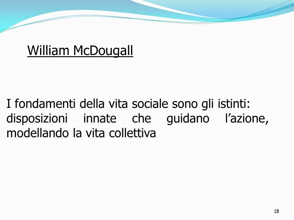 William McDougall I fondamenti della vita sociale sono gli istinti: