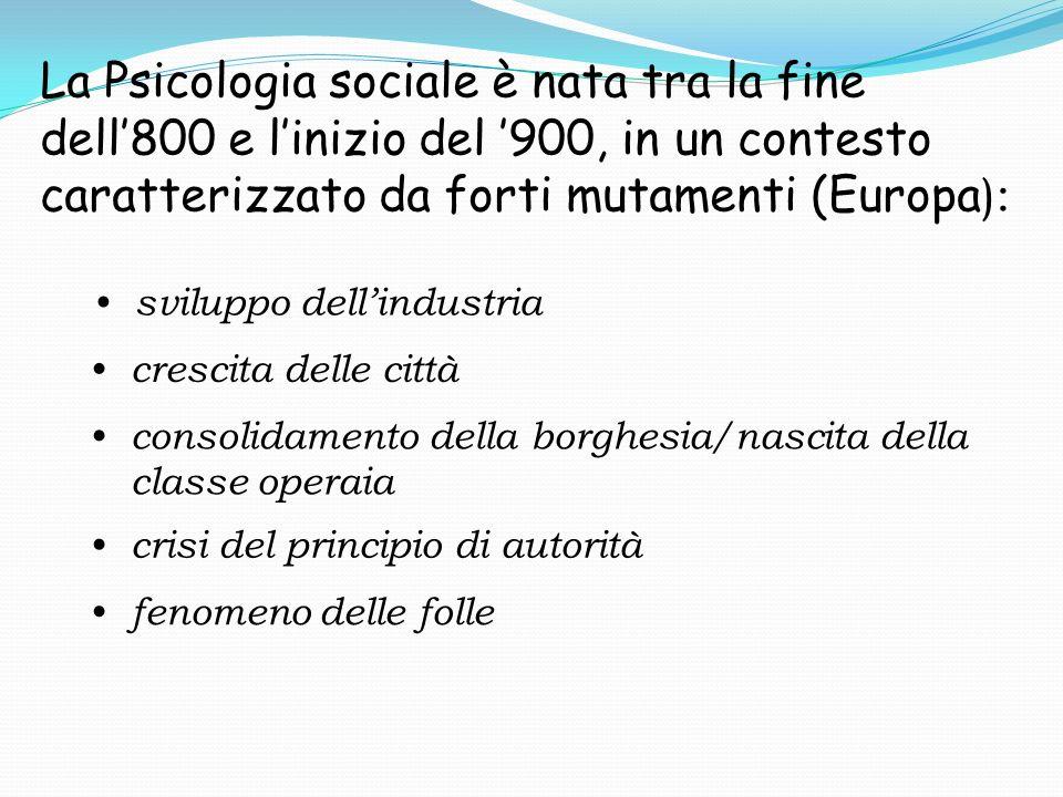 La Psicologia sociale è nata tra la fine dell'800 e l'inizio del '900, in un contesto caratterizzato da forti mutamenti (Europa):