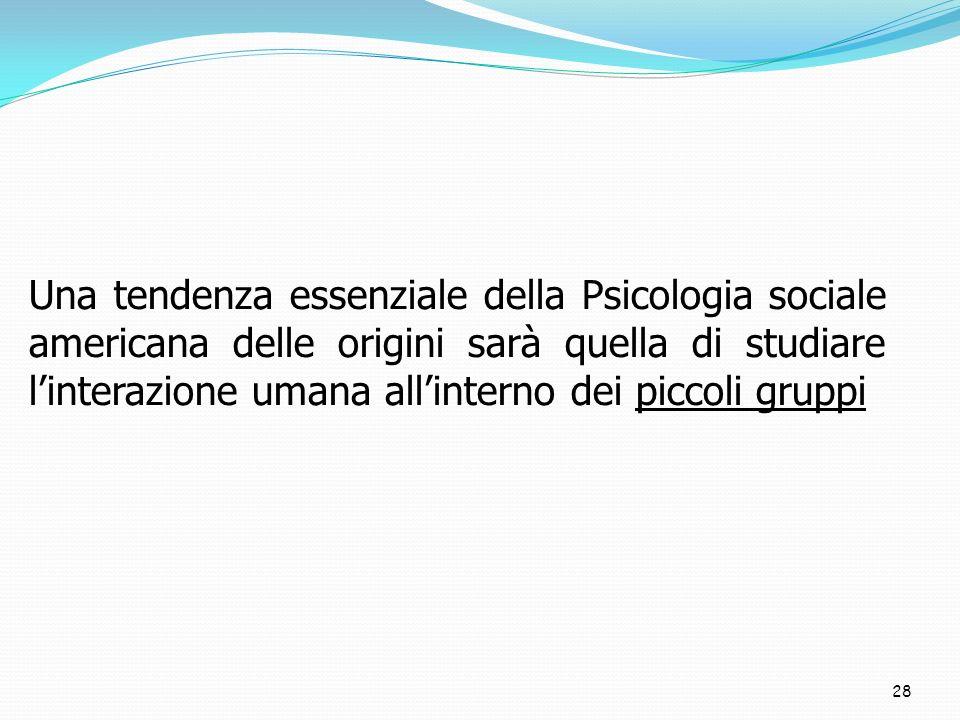 Una tendenza essenziale della Psicologia sociale americana delle origini sarà quella di studiare l'interazione umana all'interno dei piccoli gruppi