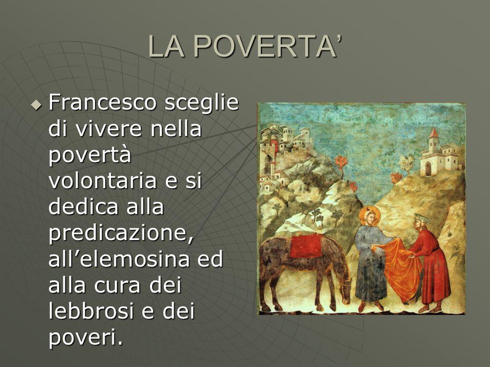 LA POVERTA' Francesco sceglie di vivere nella povertà volontaria e si dedica alla predicazione, all'elemosina ed alla cura dei lebbrosi e dei poveri.