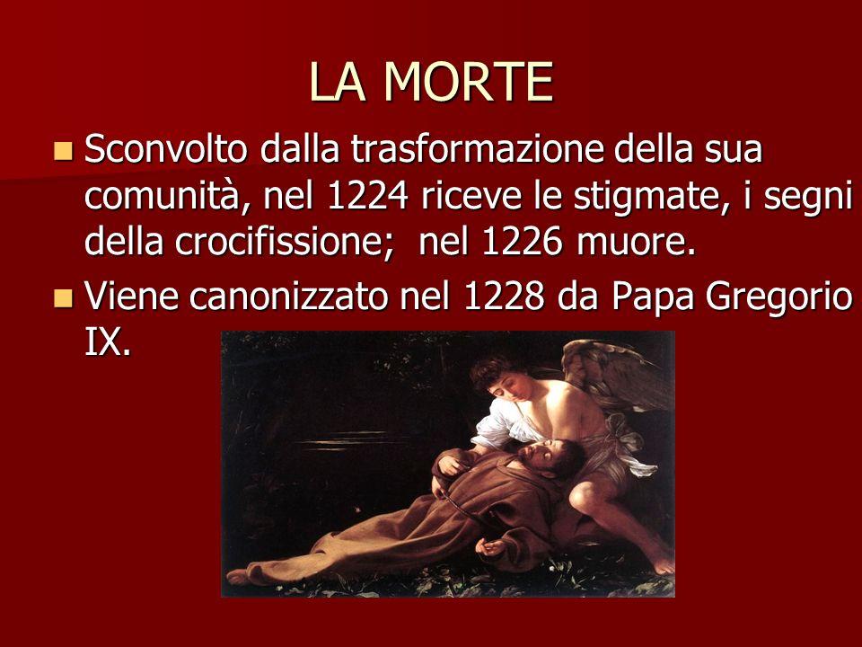 LA MORTE Sconvolto dalla trasformazione della sua comunità, nel 1224 riceve le stigmate, i segni della crocifissione; nel 1226 muore.