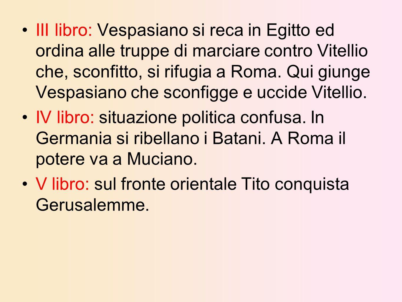 III libro: Vespasiano si reca in Egitto ed ordina alle truppe di marciare contro Vitellio che, sconfitto, si rifugia a Roma. Qui giunge Vespasiano che sconfigge e uccide Vitellio.
