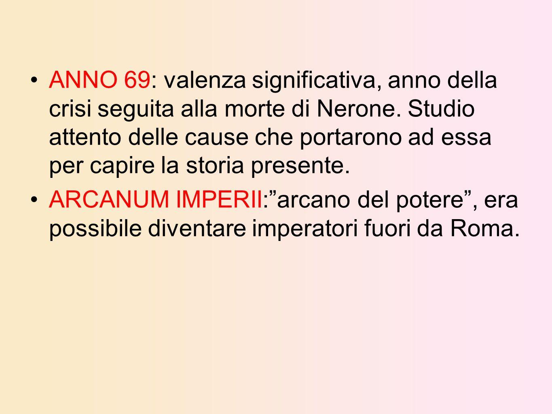 ANNO 69: valenza significativa, anno della crisi seguita alla morte di Nerone. Studio attento delle cause che portarono ad essa per capire la storia presente.