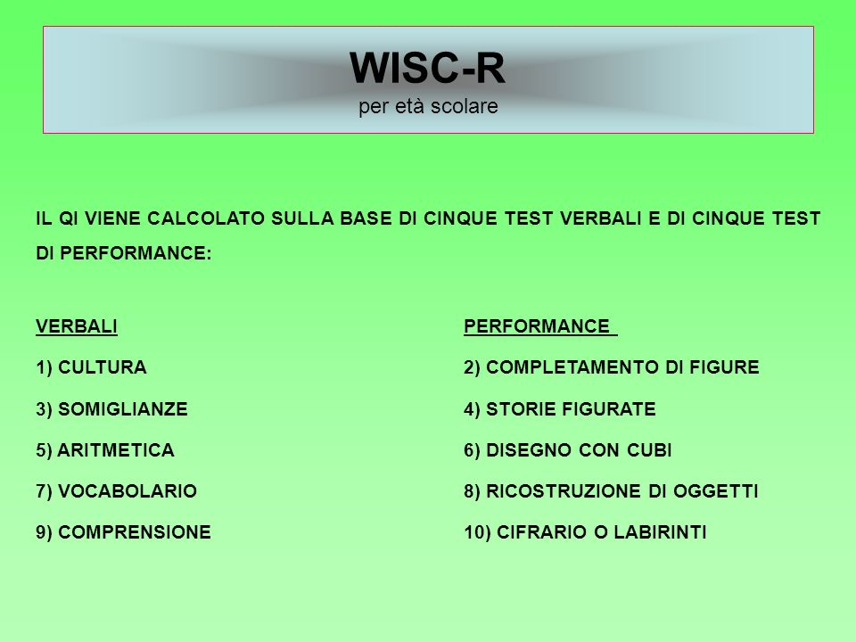WISC-R per età scolare IL QI VIENE CALCOLATO SULLA BASE DI CINQUE TEST VERBALI E DI CINQUE TEST DI PERFORMANCE: