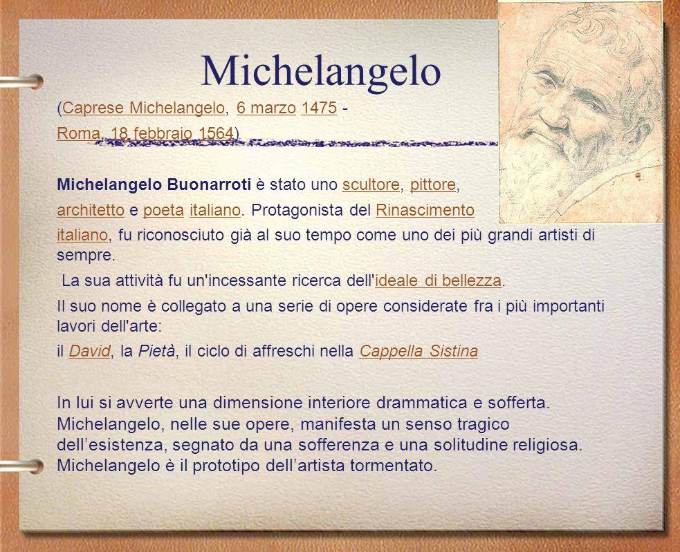 Michelangelo (Caprese Michelangelo, 6 marzo 1475 - Roma, 18 febbraio 1564) Michelangelo Buonarroti è stato uno scultore, pittore,