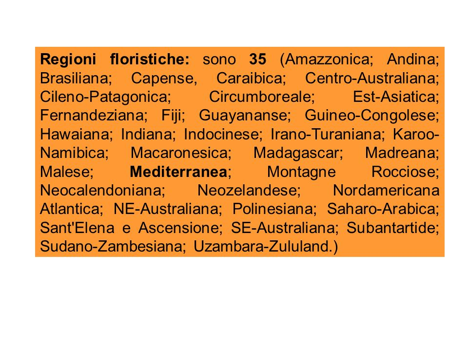 Regioni floristiche: sono 35 (Amazzonica; Andina; Brasiliana; Capense, Caraibica; Centro-Australiana; Cileno-Patagonica; Circumboreale; Est-Asiatica; Fernandeziana; Fiji; Guayananse; Guineo-Congolese; Hawaiana; Indiana; Indocinese; Irano-Turaniana; Karoo-Namibica; Macaronesica; Madagascar; Madreana; Malese; Mediterranea; Montagne Rocciose; Neocalendoniana; Neozelandese; Nordamericana Atlantica; NE-Australiana; Polinesiana; Saharo-Arabica; Sant Elena e Ascensione; SE-Australiana; Subantartide; Sudano-Zambesiana; Uzambara-Zululand.)